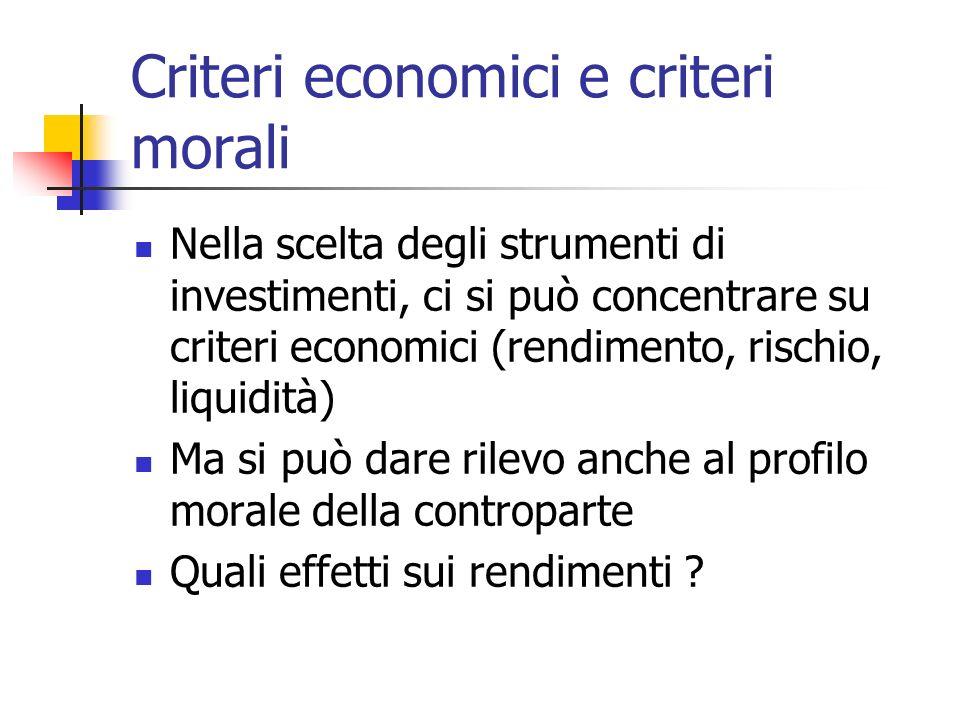 Criteri economici e criteri morali Nella scelta degli strumenti di investimenti, ci si può concentrare su criteri economici (rendimento, rischio, liquidità) Ma si può dare rilevo anche al profilo morale della controparte Quali effetti sui rendimenti
