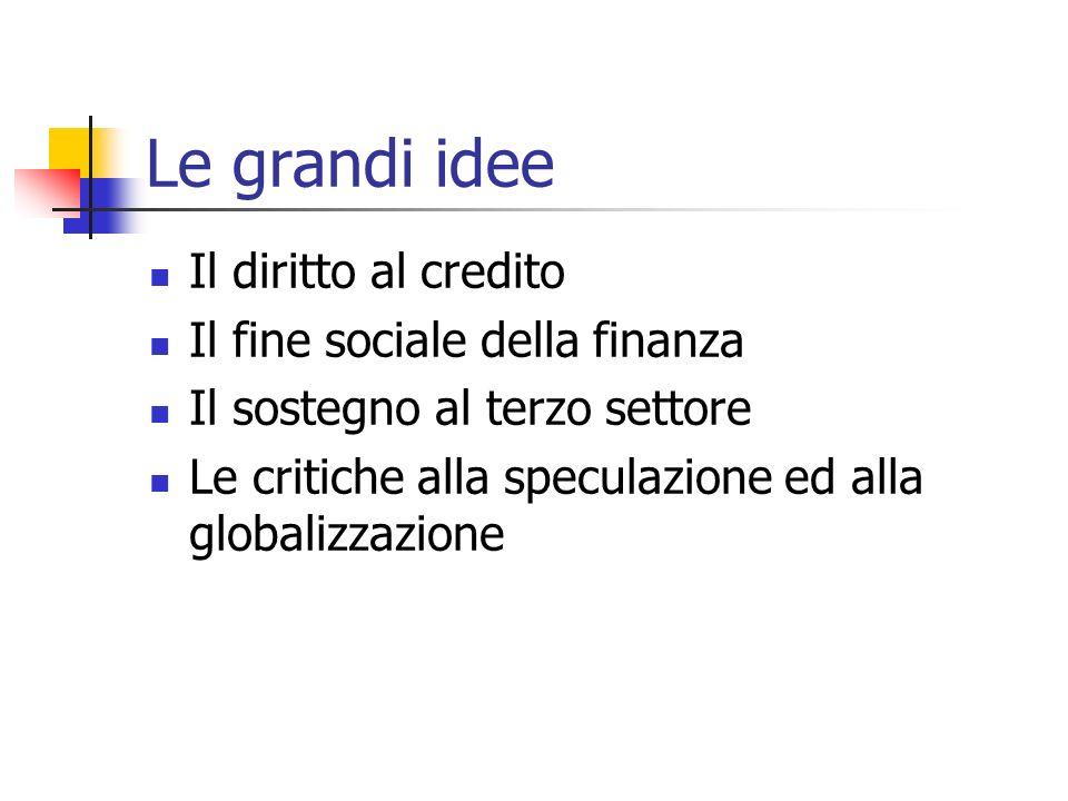 Le grandi idee Il diritto al credito Il fine sociale della finanza Il sostegno al terzo settore Le critiche alla speculazione ed alla globalizzazione
