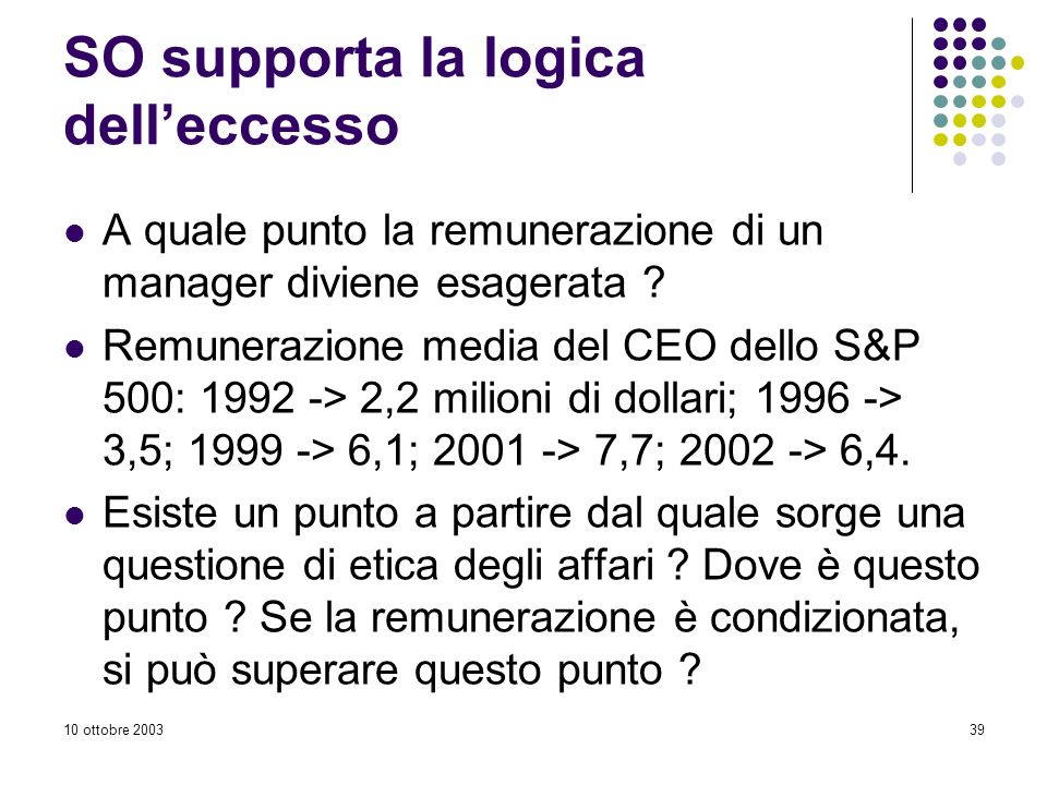 10 ottobre 200339 SO supporta la logica delleccesso A quale punto la remunerazione di un manager diviene esagerata .
