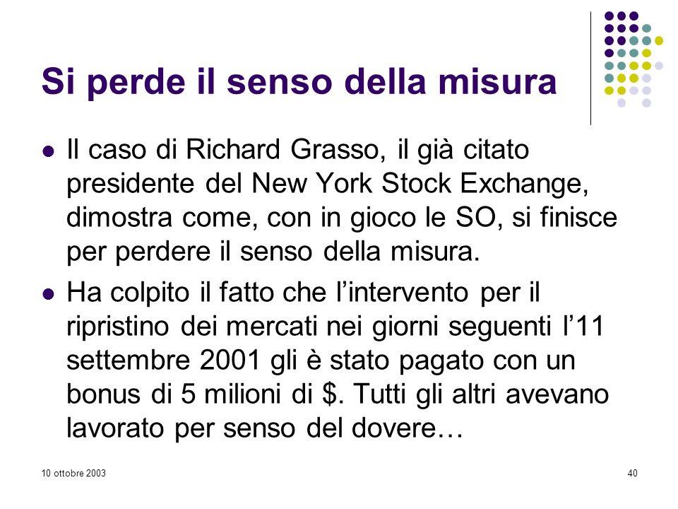 10 ottobre 200340 Si perde il senso della misura Il caso di Richard Grasso, il già citato presidente del New York Stock Exchange, dimostra come, con in gioco le SO, si finisce per perdere il senso della misura.