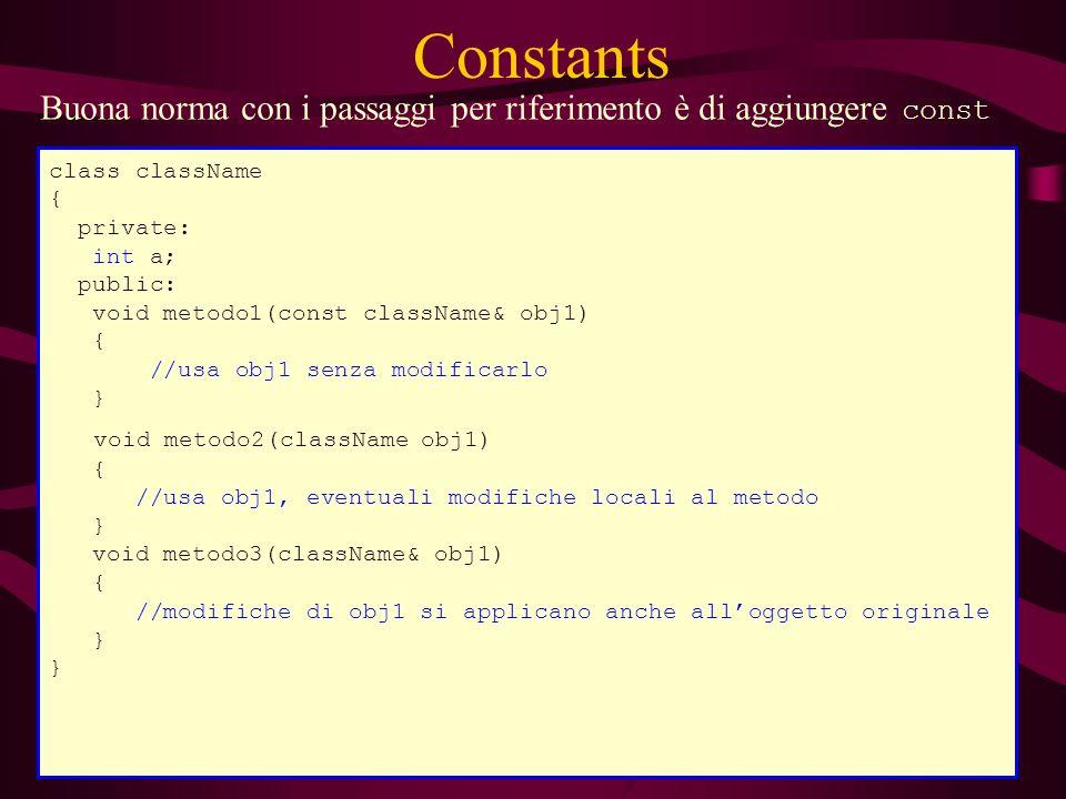 Constants Buona norma con i passaggi per riferimento è di aggiungere const class className { private: int a; public: void metodo1(const className& obj1) { //usa obj1 senza modificarlo } void metodo2(className obj1) { //usa obj1, eventuali modifiche locali al metodo } void metodo3(className& obj1) { //modifiche di obj1 si applicano anche alloggetto originale }