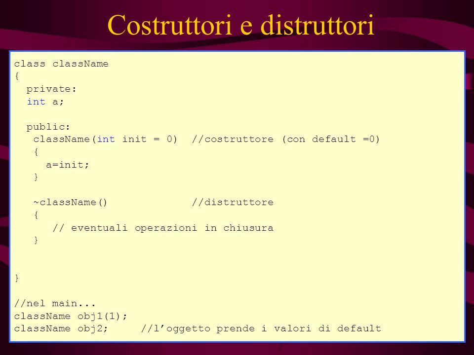 Costruttori e distruttori class className { private: int a; public: className(int init = 0) //costruttore (con default =0) { a=init; } ~className() //distruttore { // eventuali operazioni in chiusura } //nel main...