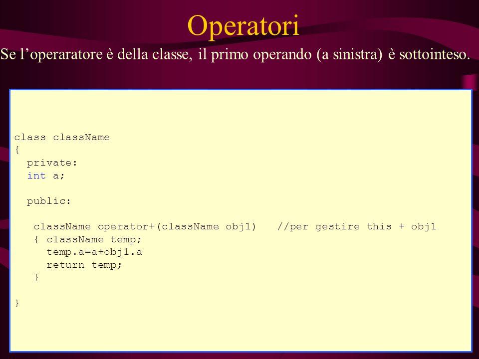 Operatori class className { private: int a; public: ) void stampa(ostream& str); } ostream& operator <<(ostream& str, className obj1) { obj1.stampa(str); return str; } Se loperaratore non è della classe, bisogna esprimere tutti i parametri.