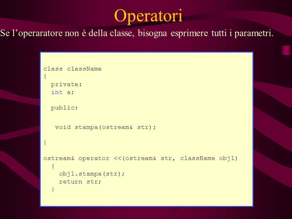 Operatori class className { private: int a; public: ) void stampa(ostream& str); } ostream& operator <<(ostream& str, className obj1) { obj1.stampa(st