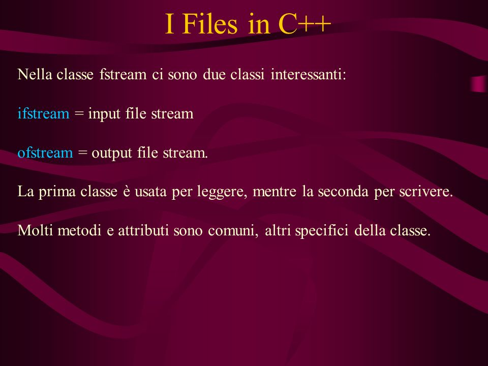I Files in C++ Nella classe fstream ci sono due classi interessanti: ifstream = input file stream ofstream = output file stream.