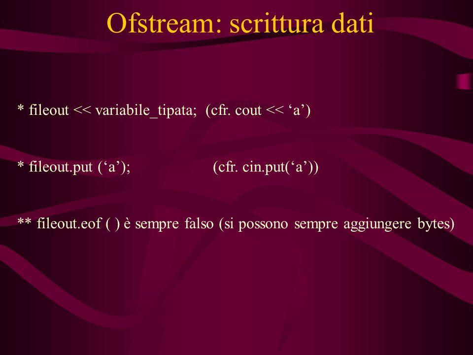 Ofstream: scrittura dati * fileout << variabile_tipata; (cfr.