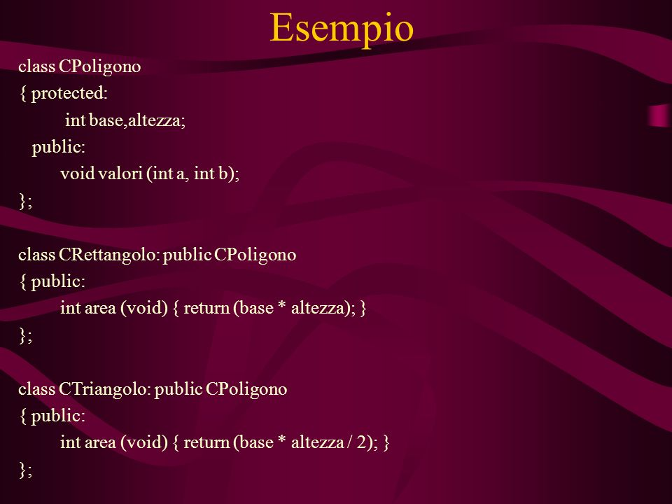 Esempio class CPoligono { protected: int base,altezza; public: void valori (int a, int b); }; class CRettangolo: public CPoligono { public: int area (void) { return (base * altezza); } }; class CTriangolo: public CPoligono { public: int area (void) { return (base * altezza / 2); } };