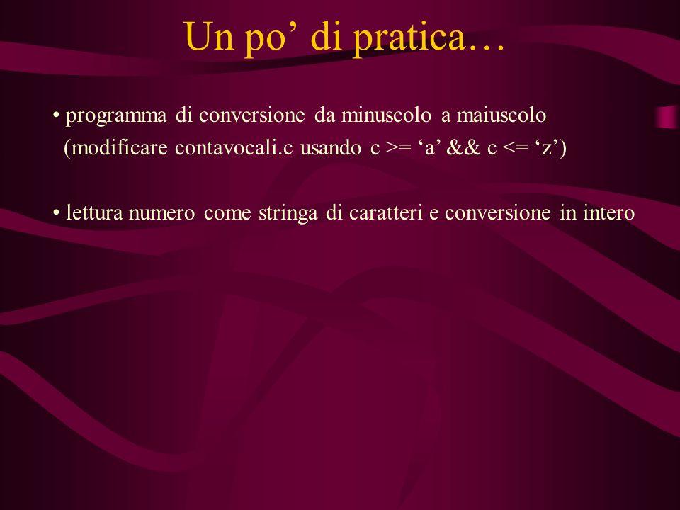Un po di pratica… programma di conversione da minuscolo a maiuscolo (modificare contavocali.c usando c >= a && c <= z) lettura numero come stringa di caratteri e conversione in intero