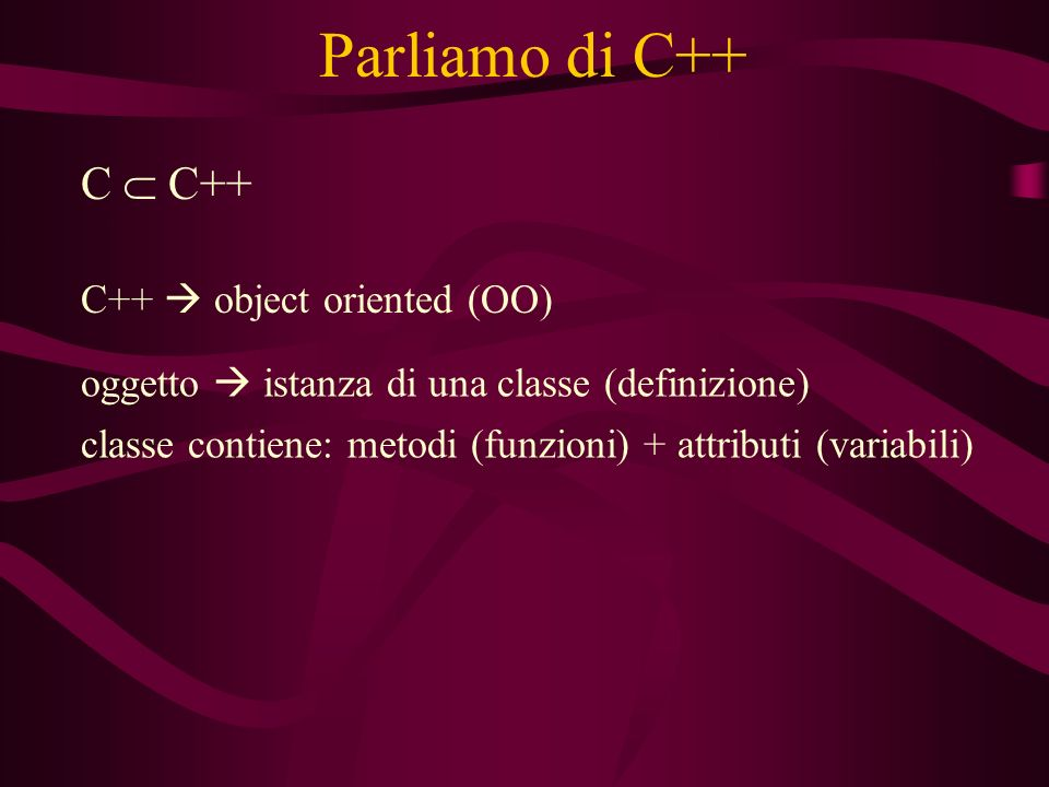 Parliamo di C++ C C++ C++ object oriented (OO) oggetto istanza di una classe (definizione) classe contiene: metodi (funzioni) + attributi (variabili)