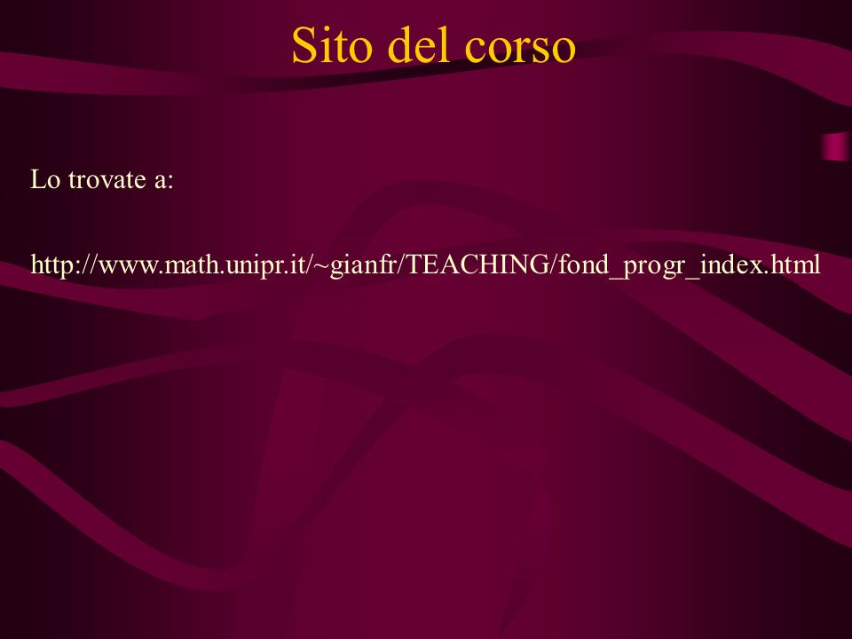 Sito del corso http://www.math.unipr.it/~gianfr/TEACHING/fond_progr_index.html Lo trovate a: