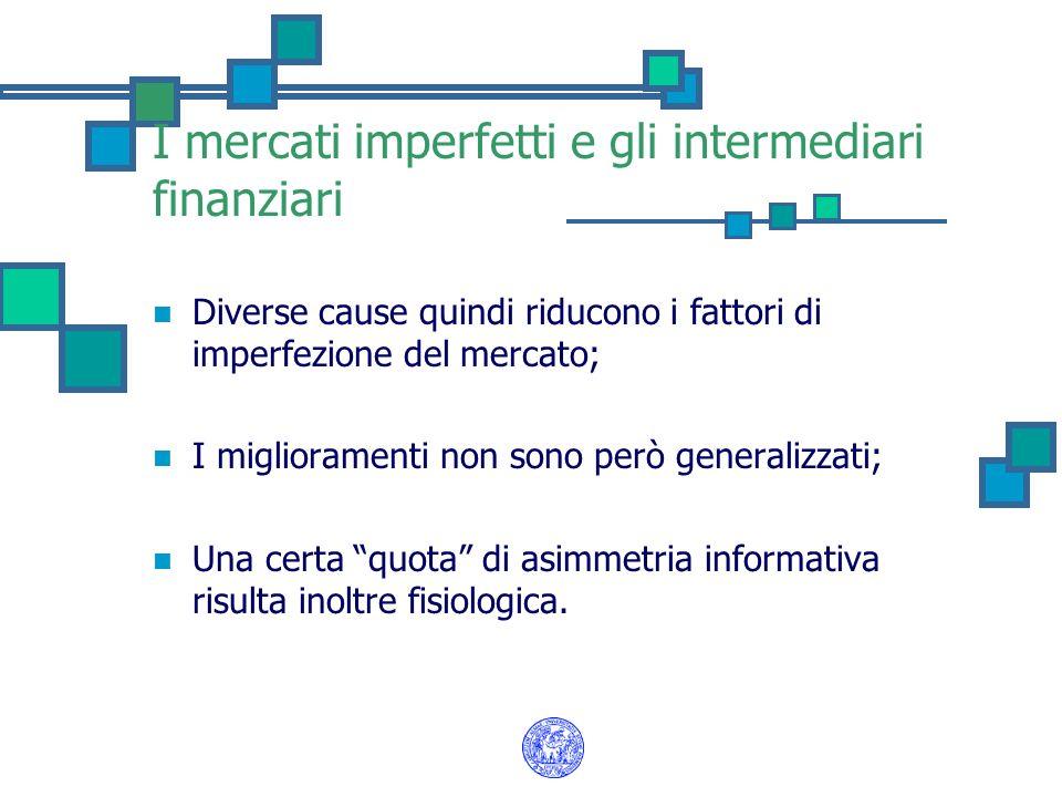 I mercati imperfetti e gli intermediari finanziari Diverse cause quindi riducono i fattori di imperfezione del mercato; I miglioramenti non sono però