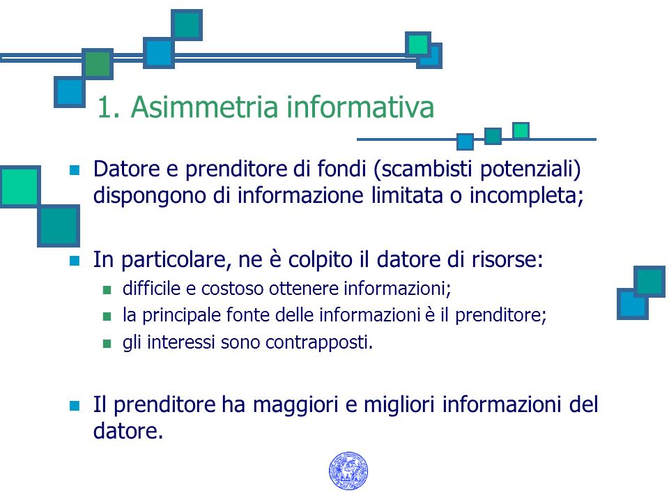 1. Asimmetria informativa Datore e prenditore di fondi (scambisti potenziali) dispongono di informazione limitata o incompleta; In particolare, ne è c