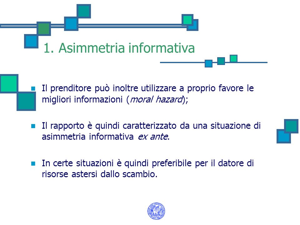 1. Asimmetria informativa Il prenditore può inoltre utilizzare a proprio favore le migliori informazioni (moral hazard); Il rapporto è quindi caratter