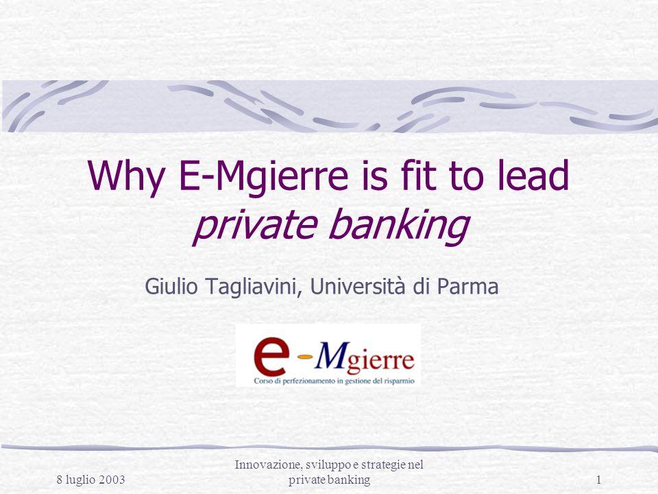 8 luglio 2003 Innovazione, sviluppo e strategie nel private banking1 Why E-Mgierre is fit to lead private banking Giulio Tagliavini, Università di Parma