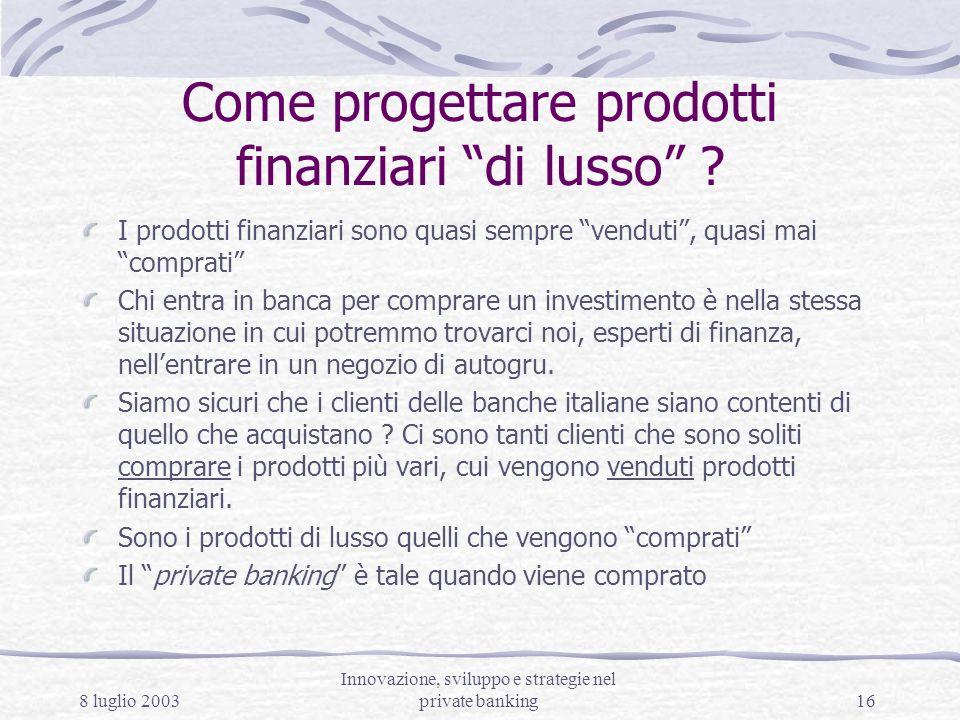 8 luglio 2003 Innovazione, sviluppo e strategie nel private banking16 Come progettare prodotti finanziari di lusso ? I prodotti finanziari sono quasi