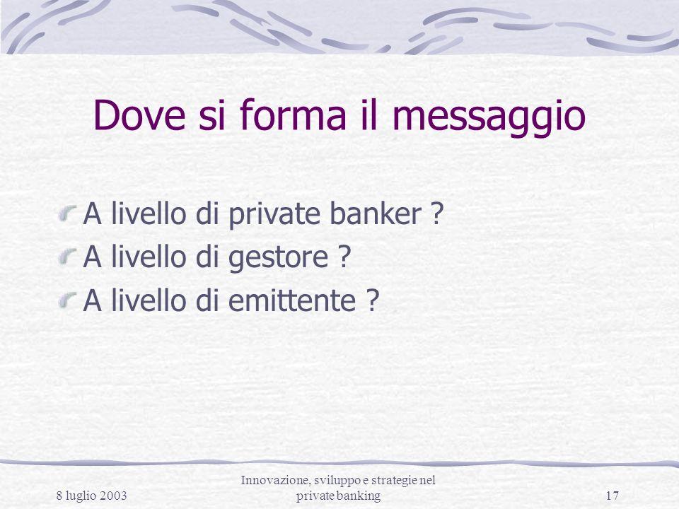 8 luglio 2003 Innovazione, sviluppo e strategie nel private banking17 Dove si forma il messaggio A livello di private banker ? A livello di gestore ?