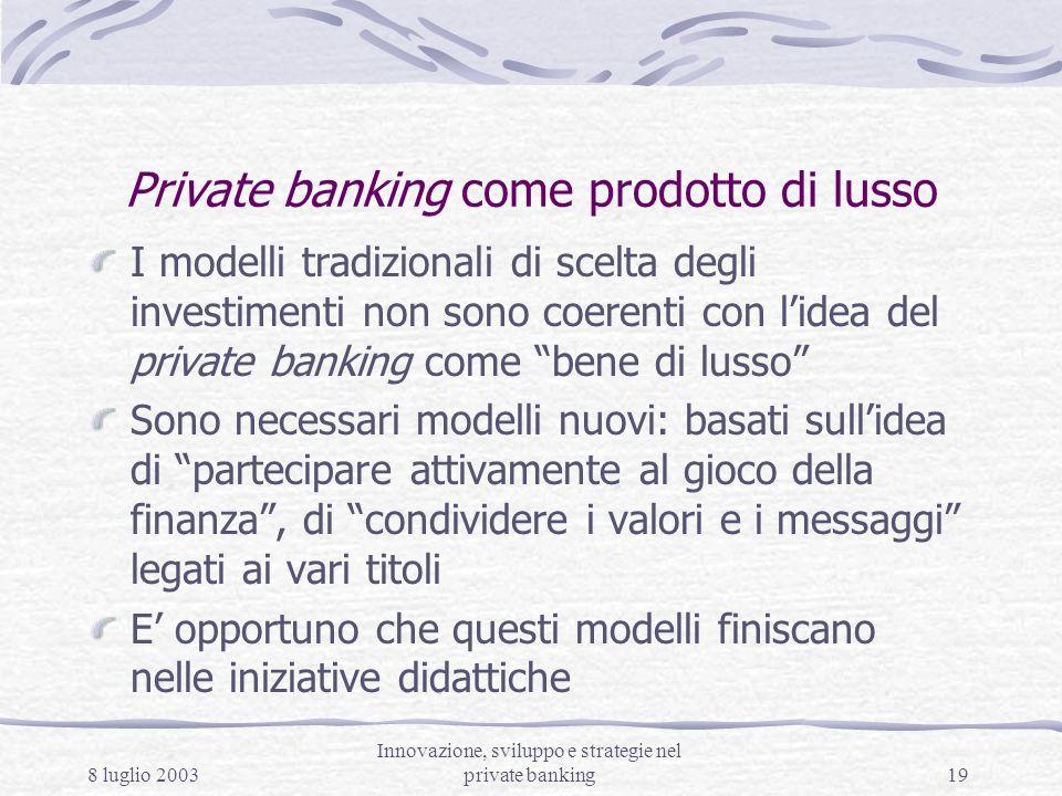 8 luglio 2003 Innovazione, sviluppo e strategie nel private banking19 Private banking come prodotto di lusso I modelli tradizionali di scelta degli in