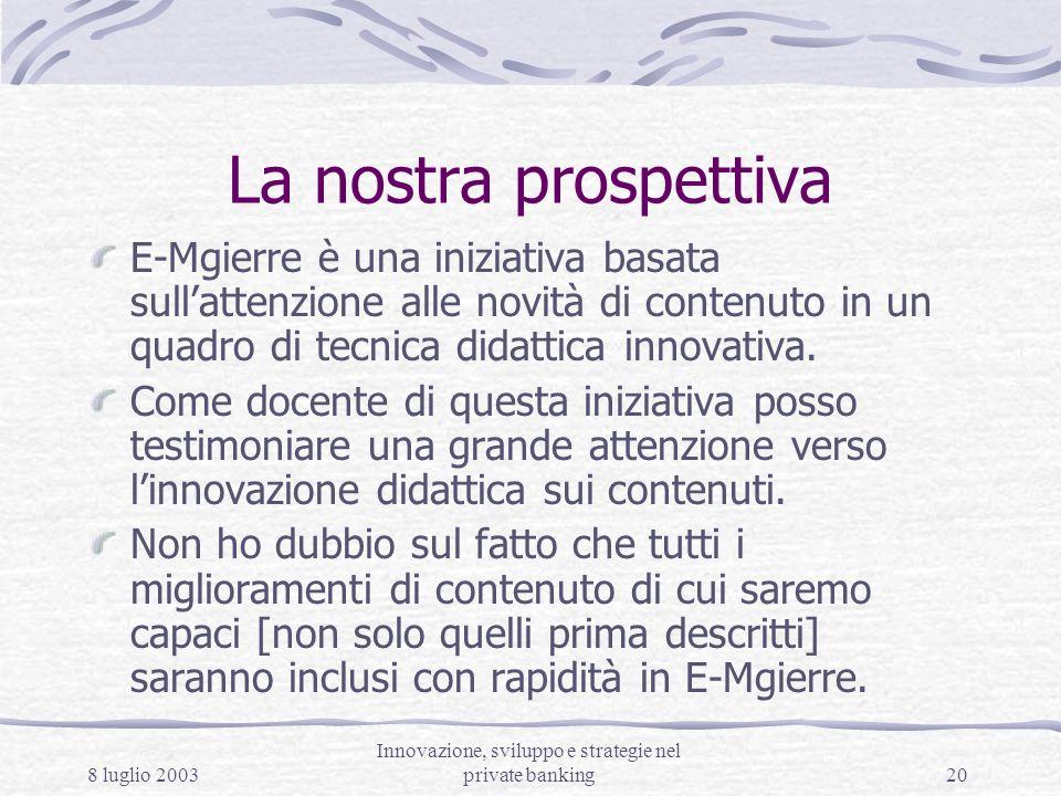 8 luglio 2003 Innovazione, sviluppo e strategie nel private banking20 La nostra prospettiva E-Mgierre è una iniziativa basata sullattenzione alle novità di contenuto in un quadro di tecnica didattica innovativa.