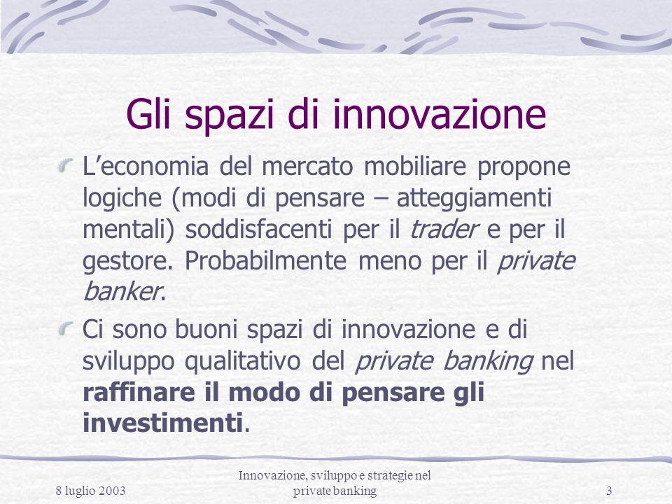 8 luglio 2003 Innovazione, sviluppo e strategie nel private banking3 Gli spazi di innovazione Leconomia del mercato mobiliare propone logiche (modi di