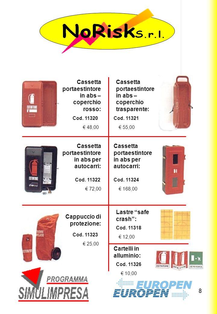 8 48,00 Cassetta portaestintore in abs – coperchio rosso: Cassetta portaestintore in abs – coperchio trasparente: 55,00 72,00 Cassetta portaestintore in abs per autocarri: 168,00 25,00 Cappuccio di protezione: Lastre safe crash: 12,00 Cartelli in alluminio: 10,00 Cod.