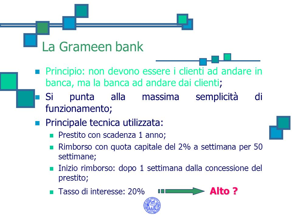 La Grameen bank Principio: non devono essere i clienti ad andare in banca, ma la banca ad andare dai clienti; Si punta alla massima semplicità di funz