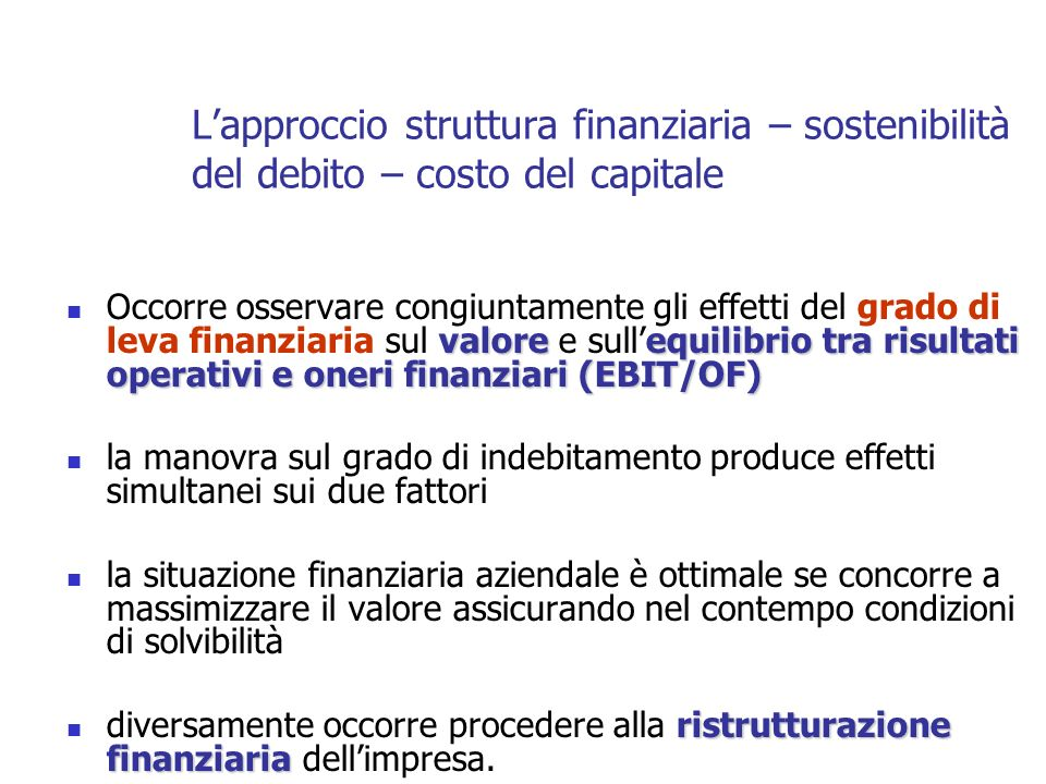 valoreequilibrio tra risultati operativi e oneri finanziari (EBIT/OF) Occorre osservare congiuntamente gli effetti del grado di leva finanziaria sul valore e sullequilibrio tra risultati operativi e oneri finanziari (EBIT/OF) la manovra sul grado di indebitamento produce effetti simultanei sui due fattori la situazione finanziaria aziendale è ottimale se concorre a massimizzare il valore assicurando nel contempo condizioni di solvibilità ristrutturazione finanziaria diversamente occorre procedere alla ristrutturazione finanziaria dellimpresa.