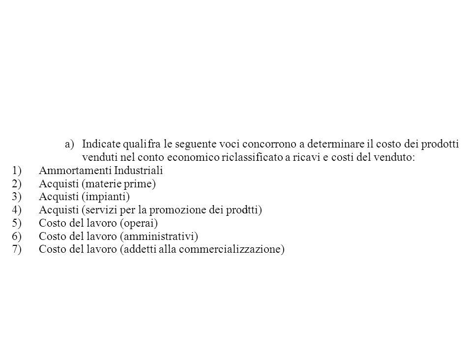 a) Indicate qualifra le seguente voci concorrono a determinare il costo dei prodotti venduti nel conto economico riclassificato a ricavi e costi del venduto: 1) Ammortamenti Industriali 2) Acquisti (materie prime) 3) Acquisti (impianti) 4) Acquisti (servizi per la promozione dei prodotti) 5) Costo del lavoro (operai) 6) Costo del lavoro (amministrativi) 7) Costo del lavoro (addetti alla commercializzazione)