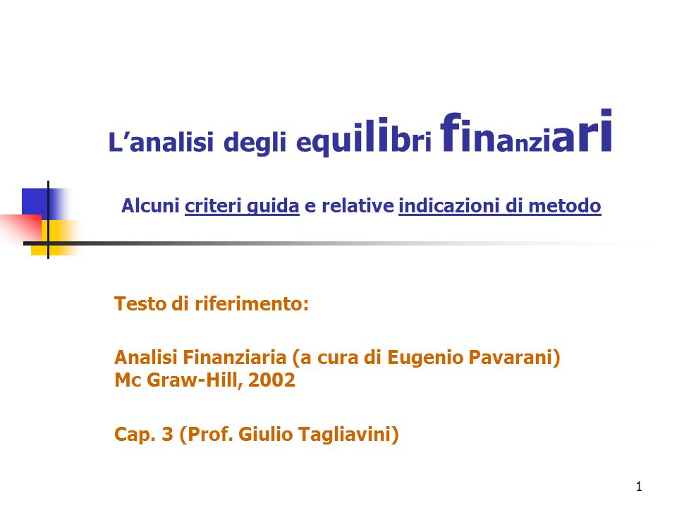 1 Lanalisi degli e q u i l i b r i f i n a n z i a r i Alcuni criteri guida e relative indicazioni di metodo Testo di riferimento: Analisi Finanziaria