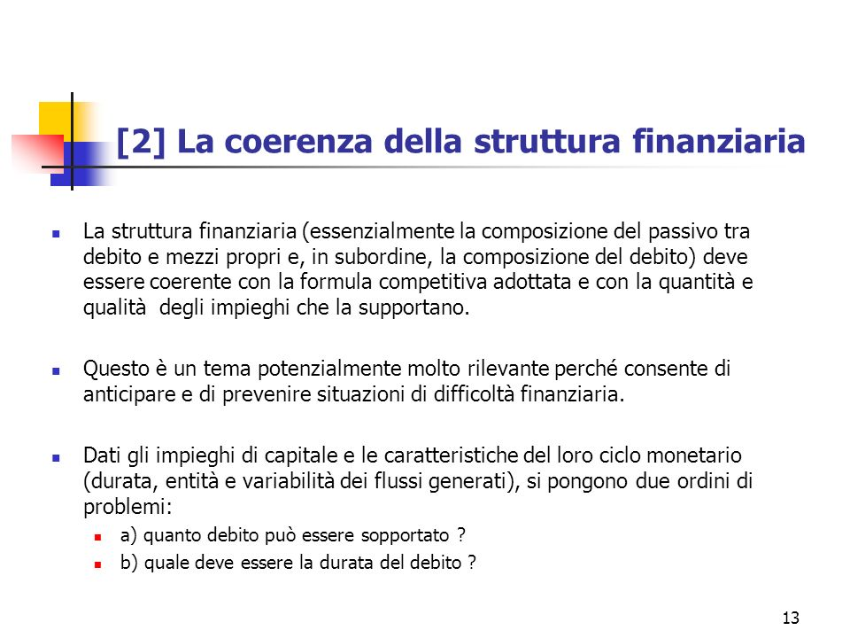 13 [2] La coerenza della struttura finanziaria La struttura finanziaria (essenzialmente la composizione del passivo tra debito e mezzi propri e, in su