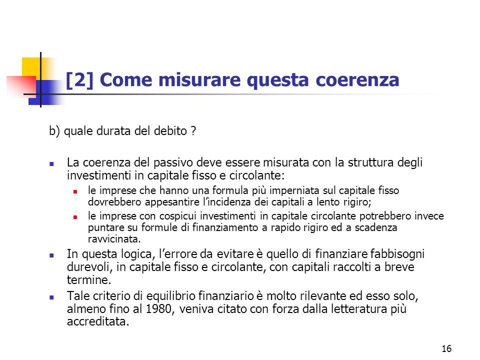 16 [2] Come misurare questa coerenza b) quale durata del debito ? La coerenza del passivo deve essere misurata con la struttura degli investimenti in