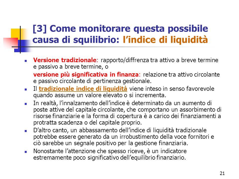 21 [3] Come monitorare questa possibile causa di squilibrio: lindice di liquidità Versione tradizionale: rapporto/diffrenza tra attivo a breve termine