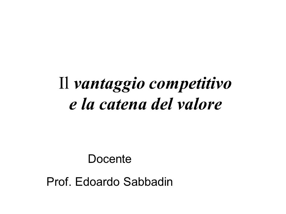 Il vantaggio competitivo e la catena del valore Docente Prof. Edoardo Sabbadin