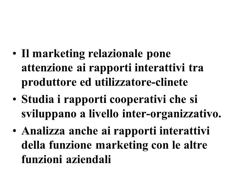 Il marketing relazionale pone attenzione ai rapporti interattivi tra produttore ed utilizzatore-clinete Studia i rapporti cooperativi che si sviluppano a livello inter-organizzativo.