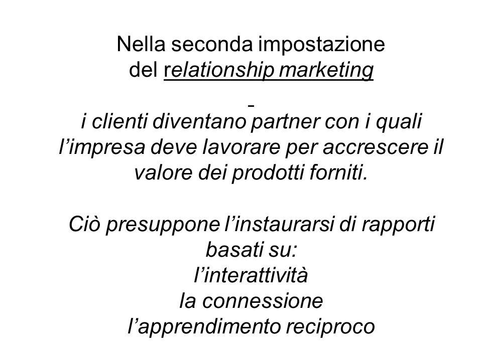 Nella seconda impostazione del relationship marketing i clienti diventano partner con i quali limpresa deve lavorare per accrescere il valore dei prodotti forniti.