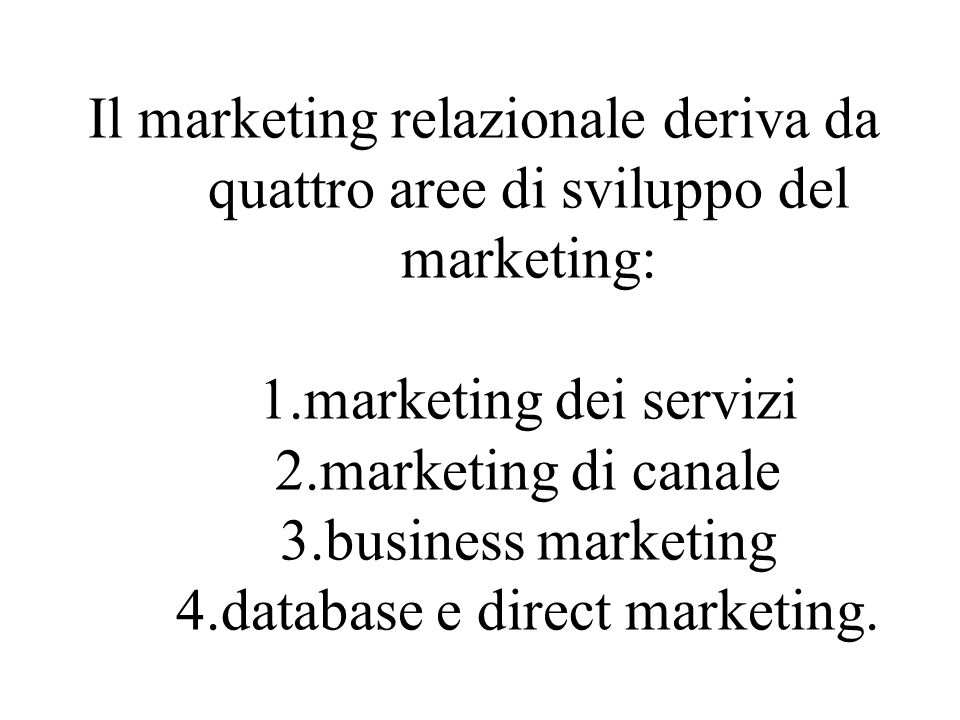 Il marketing relazionale deriva da quattro aree di sviluppo del marketing: 1.marketing dei servizi 2.marketing di canale 3.business marketing 4.databa