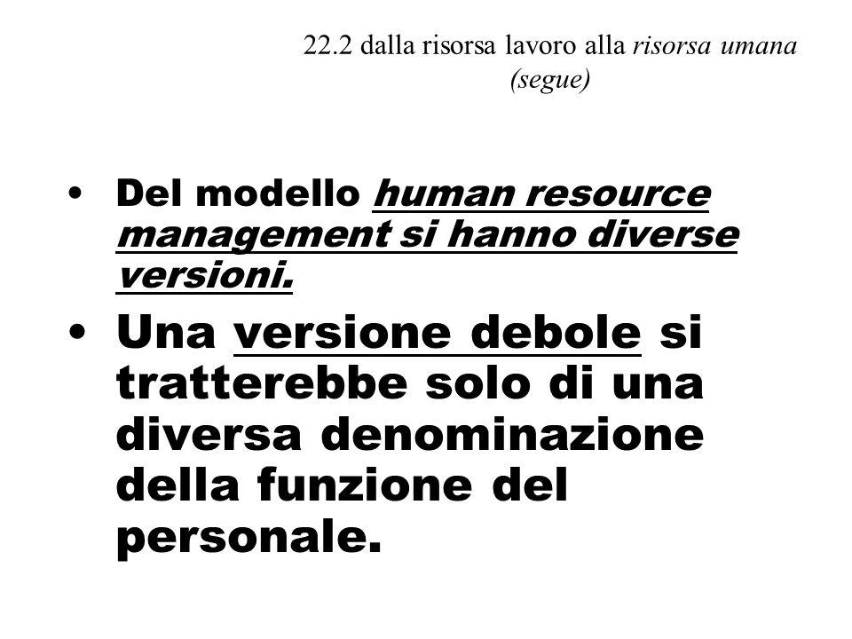 22.2 dalla risorsa lavoro alla risorsa umana (segue) Del modello human resource management si hanno diverse versioni.