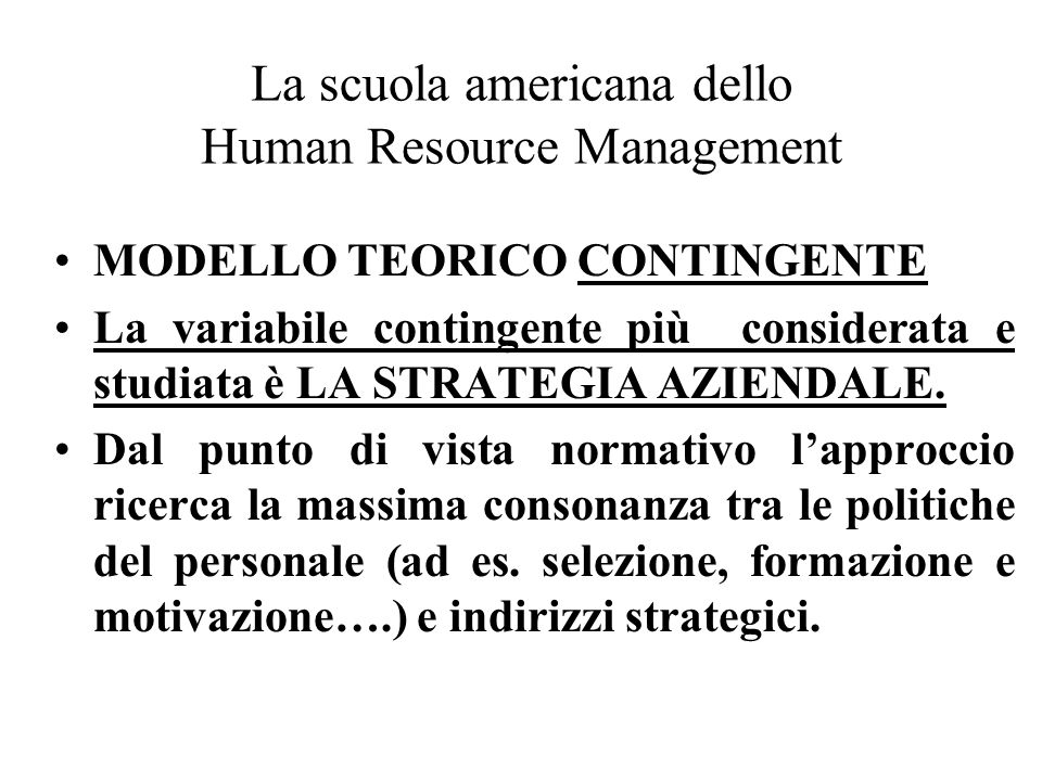 La scuola americana dello Human Resource Management MODELLO TEORICO CONTINGENTE La variabile contingente più considerata e studiata è LA STRATEGIA AZIENDALE.