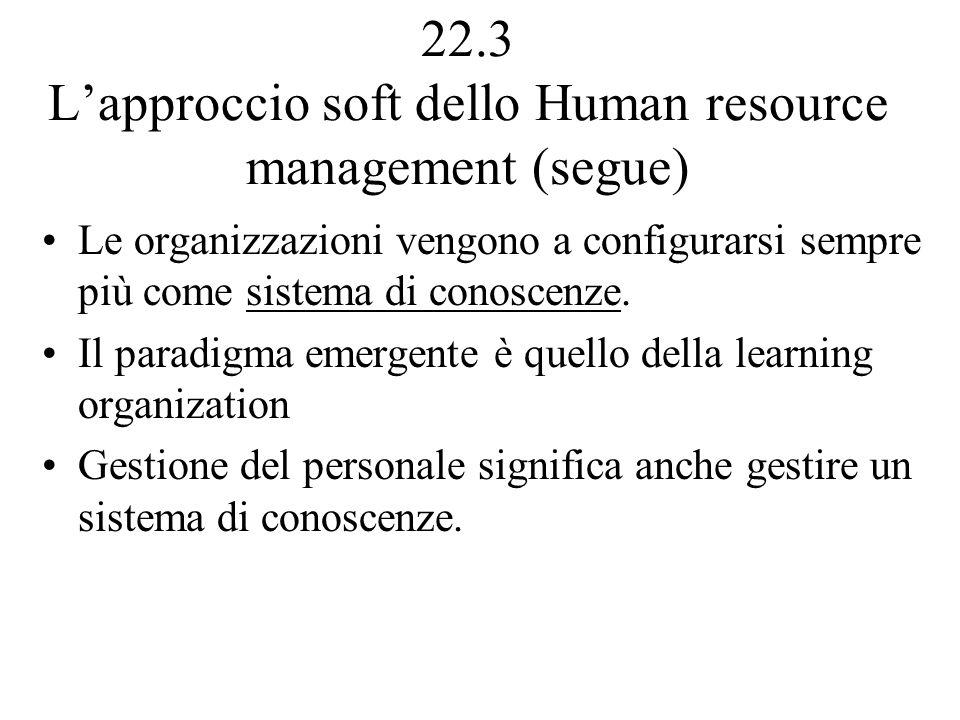 22.3 Lapproccio soft dello Human resource management (segue) Le organizzazioni vengono a configurarsi sempre più come sistema di conoscenze.