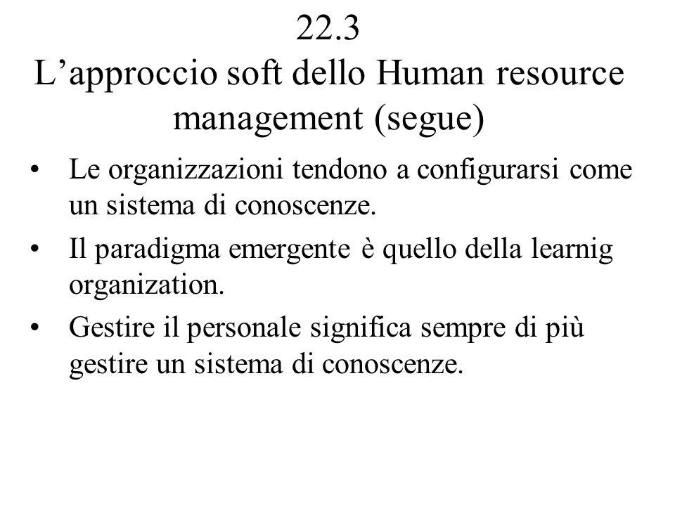 22.3 Lapproccio soft dello Human resource management (segue) Le organizzazioni tendono a configurarsi come un sistema di conoscenze.