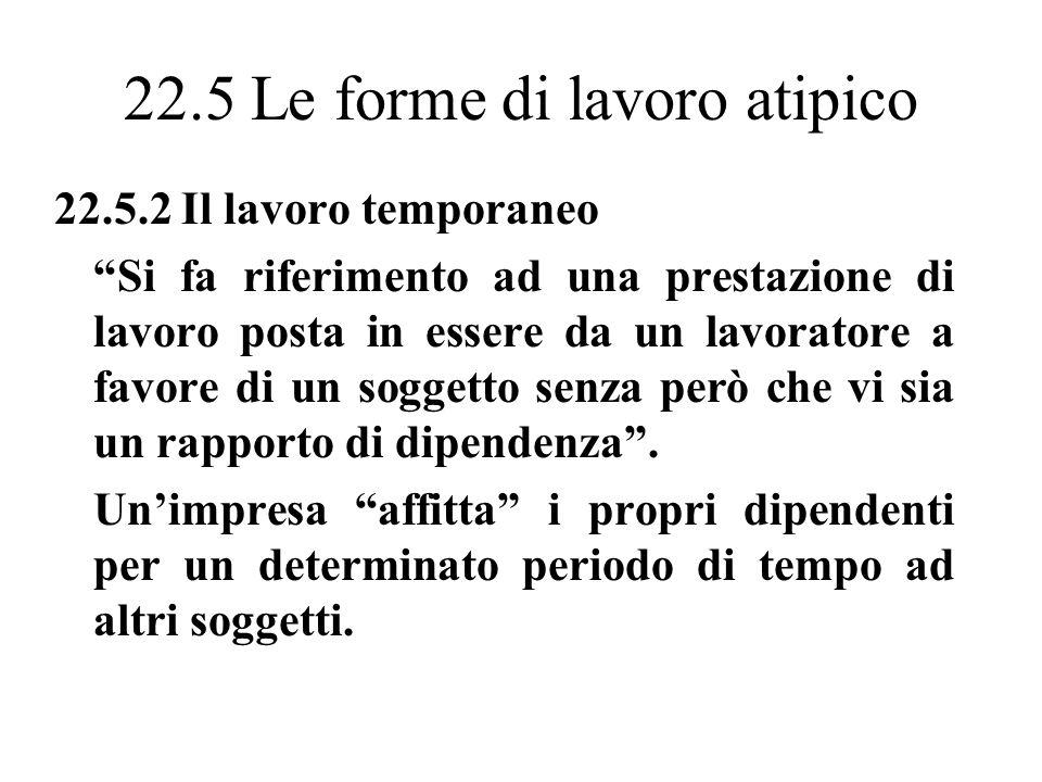 22.5 Le forme di lavoro atipico 22.5.2 Il lavoro temporaneo Si fa riferimento ad una prestazione di lavoro posta in essere da un lavoratore a favore di un soggetto senza però che vi sia un rapporto di dipendenza.