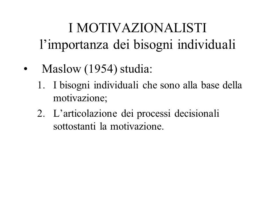 I MOTIVAZIONALISTI limportanza dei bisogni individuali Maslow (1954) studia: 1.I bisogni individuali che sono alla base della motivazione; 2.Larticolazione dei processi decisionali sottostanti la motivazione.