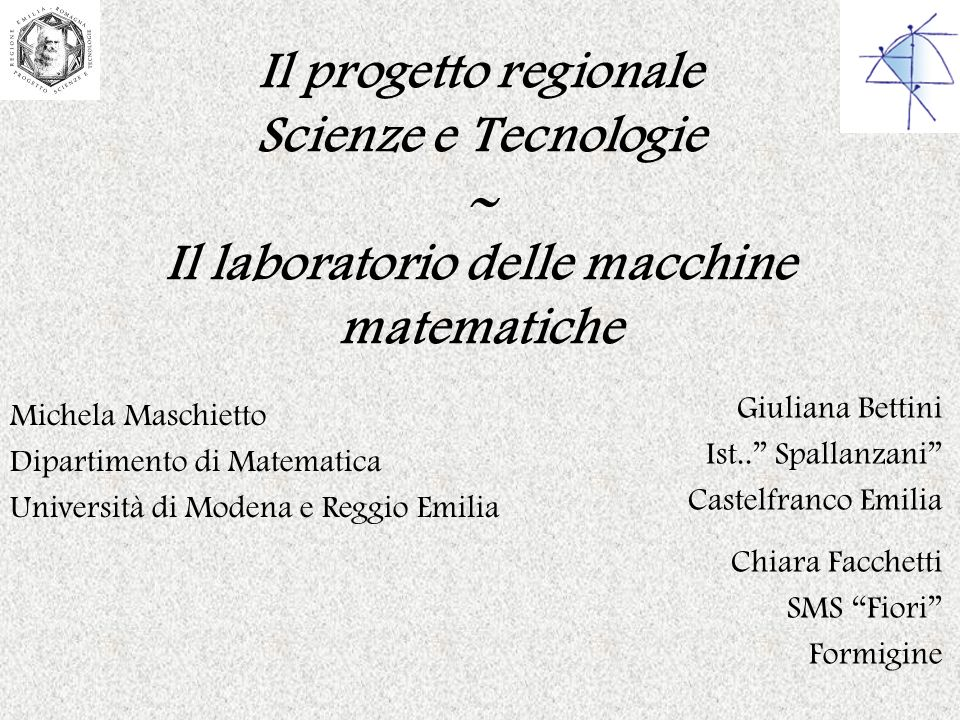 Il progetto regionale Scienze e Tecnologie Il laboratorio delle macchine matematiche Michela Maschietto Dipartimento di Matematica Università di Moden