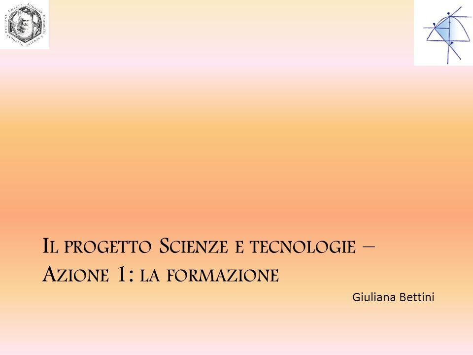 I L PROGETTO S CIENZE E TECNOLOGIE – A ZIONE 1: LA FORMAZIONE Giuliana Bettini