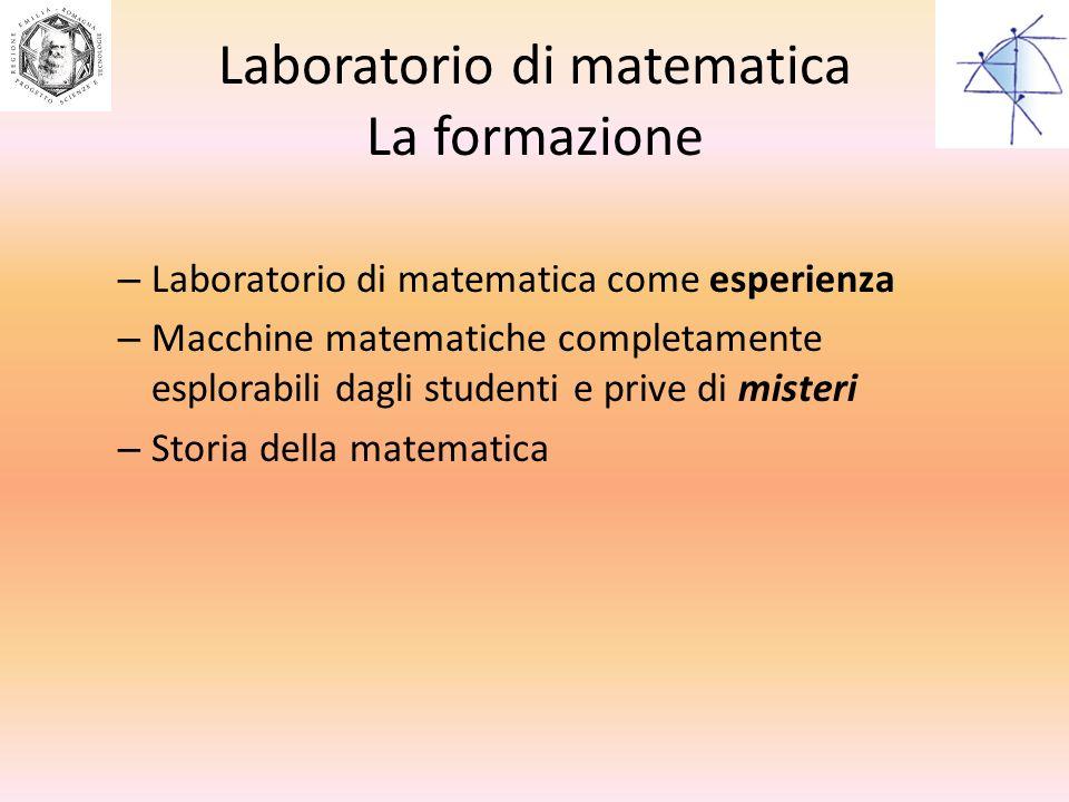 Laboratorio di matematica La formazione – Laboratorio di matematica come esperienza – Macchine matematiche completamente esplorabili dagli studenti e