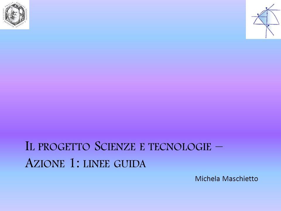 I L PROGETTO S CIENZE E TECNOLOGIE – A ZIONE 1: LINEE GUIDA Michela Maschietto