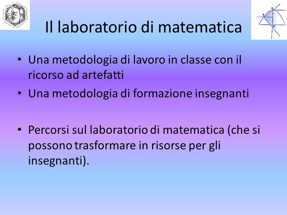 Il laboratorio di matematica Una metodologia di lavoro in classe con il ricorso ad artefatti Una metodologia di formazione insegnanti Percorsi sul lab