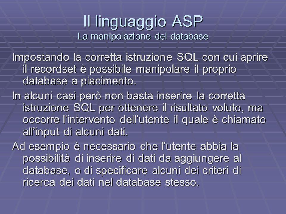 Il linguaggio ASP La manipolazione del database – Luso dei form di HTML Linterazione dellutente da questo punto di vista avviene grazie ad alcuni strumenti di HTML che, accoppiati alle potenzialità di ASP permette di ottenere i risultati voluti.