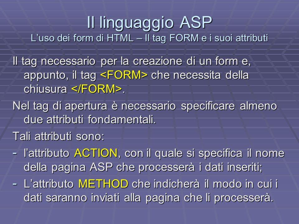 Il linguaggio ASP La pagina di recupero dei dati Dopo aver realizzato il form utilizzando i tag HTML appositi è necessario progettare e realizzare la pagina ASP che dovrà recuperare i dati dal form per processarli.