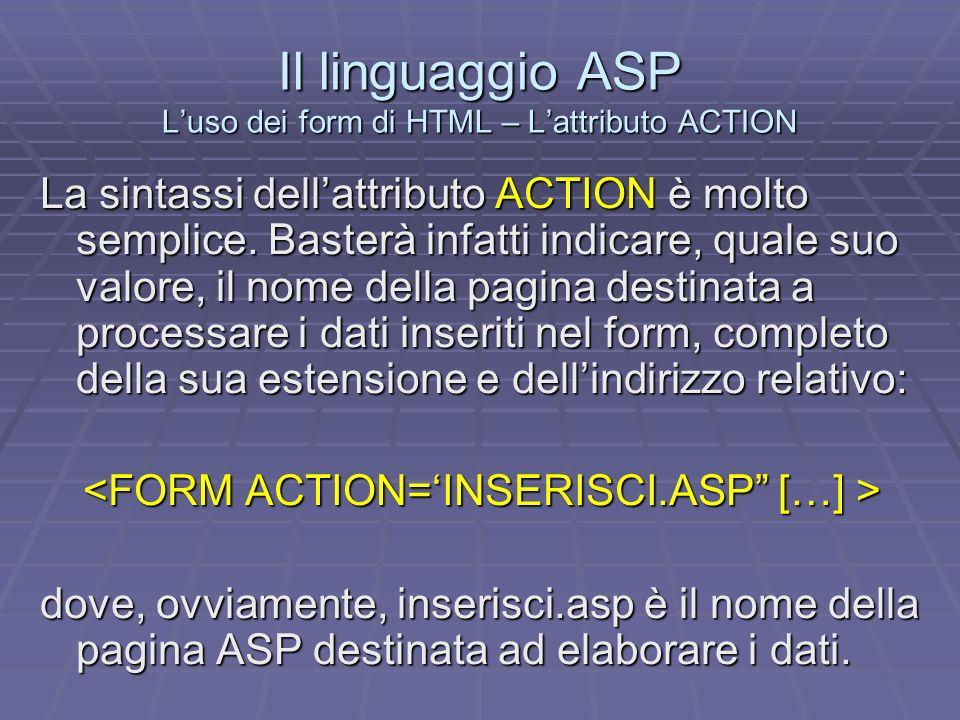 Il linguaggio ASP Il recupero dei dati - Il metodo FORM delloggetto REQUEST Il recupero dei dati nella pagina ASP avviene in maniera molto semplice.