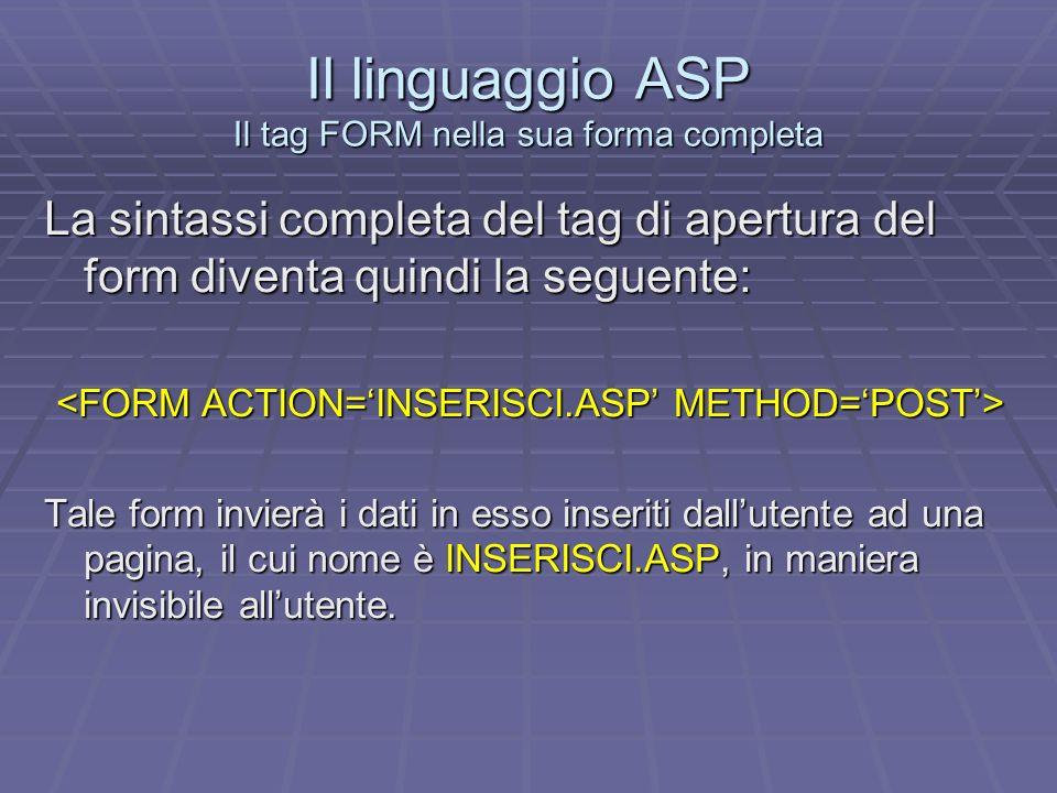 Il linguaggio ASP Linserimento dei controlli con il tag INPUT Linserimento dei controlli in un form HTML avviene tramite lutilizzo del tag INPUT con i suoi attributi principali che sono: - TYPE che ci permetterà di stabilire il tipo di controllo da inserire nel nostro form; - NAME che ci permetterà di assegnare un nome al nostro controllo; - VALUE che ci permetterà di attribuire una caption ai pulsanti.